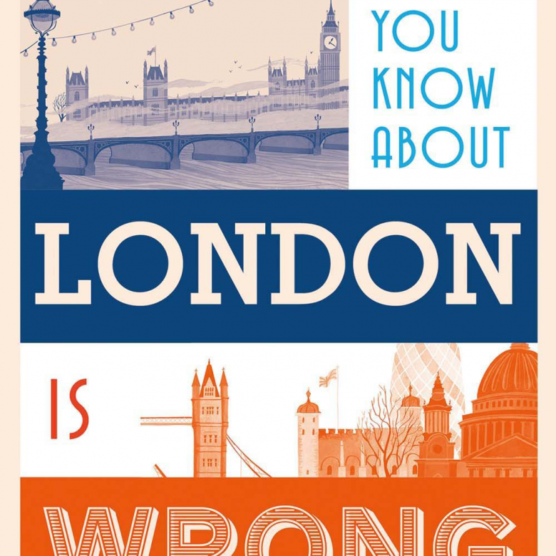 Everything You Know About London Is Wrong Hardback Book