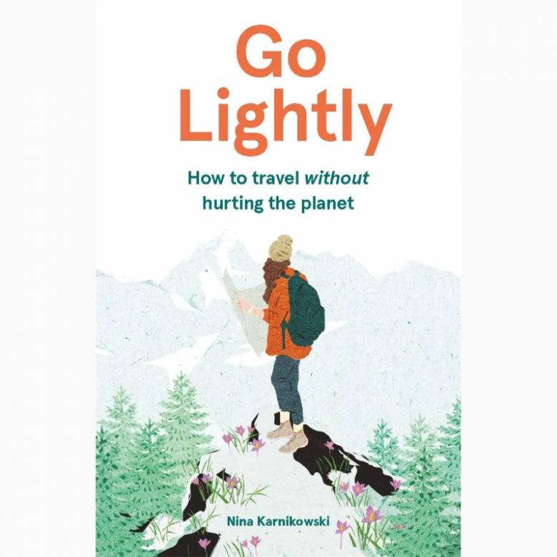 Go Lightly: How To Travel Without Hurting The Planet - Hardback