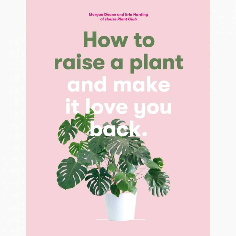 How To Raise A Plant & Make It Love You Back - Hardback Book